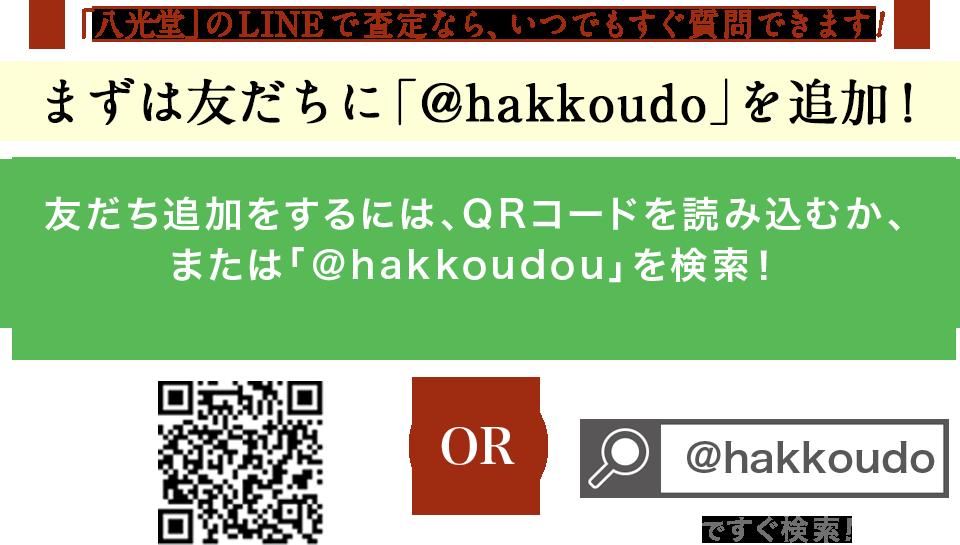 「八光堂」のLINEで査定なら、いつでもすぐ質問できます! まずは友だちに「@hakkoudo」を追加!友だち追加をするには、QRコードを読み込むか、または「@nanboya」を検索!